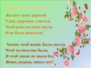 Пожелания маме Желаем маме дорогой Удач, здоровья, счастья, Чтоб розы на душе