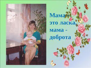 Мама – это ласка, мама - доброта