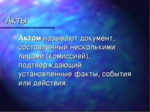 Акты Актом называют документ, составленный несколькими лицами (комиссией), по