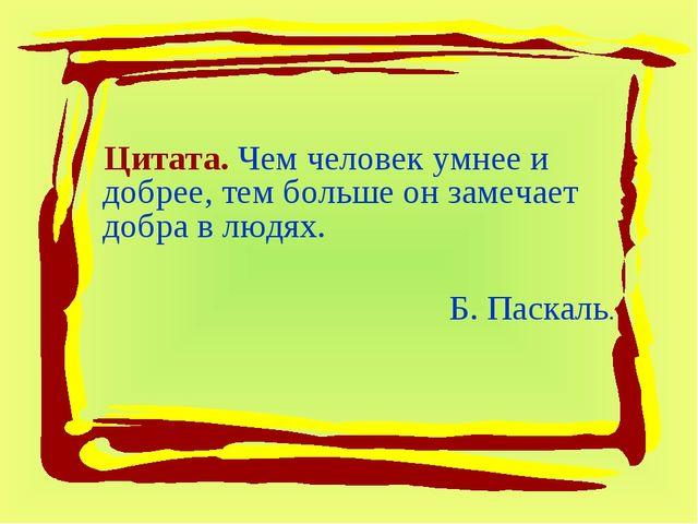 Цитата. Чем человек умнее и добрее, тем больше он замечает добра в людях. Б....