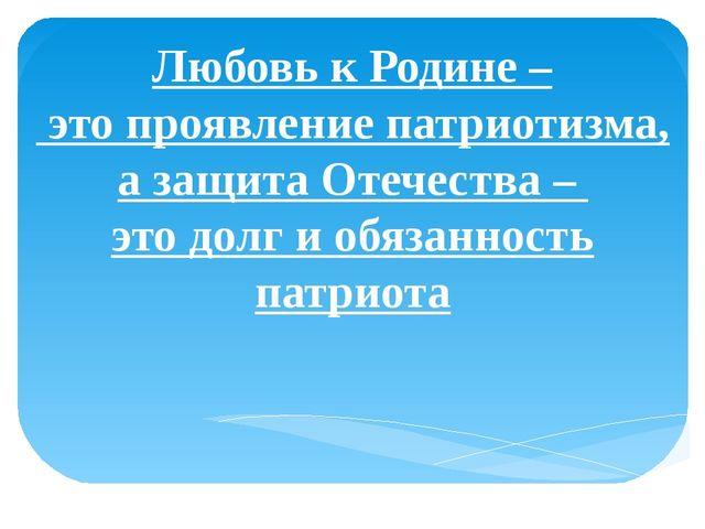 Любовь к Родине – это проявление патриотизма, а защита Отечества – это долг и...