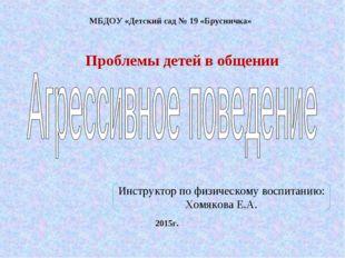 МБДОУ «Детский сад № 19 «Брусничка» 2015г. Проблемы детей в общении Инструкто