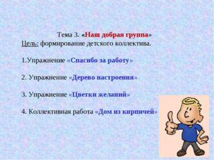 Тема 3. «Наш добрая группа» Цель: формирование детского коллектива. 1.Упражн