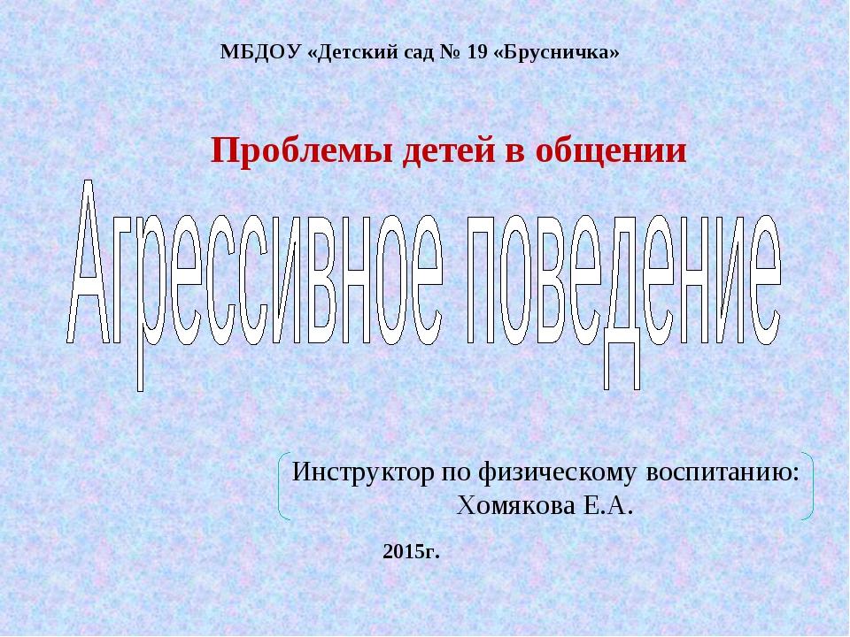 МБДОУ «Детский сад № 19 «Брусничка» 2015г. Проблемы детей в общении Инструкто...