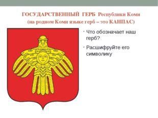 ГОСУДАРСТВЕННЫЙ ГЕРБ Республики Коми (на родном Коми языке герб – это КАНПАС)
