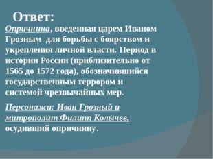 Ответ: Опричнина, введенная царем Иваном Грозным для борьбы с боярством и ук