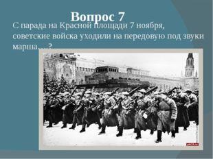 Вопрос 7 С парада на Красной площади 7 ноября, советские войска уходили на пе