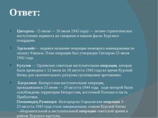 Ответ: Цитадель- (5 июля — 16 июля 1943 года) —летнее стратегическое наступл