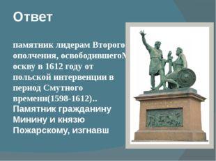 Ответ памятниклидерам Второго ополчения,освободившегоМосквув 1612 году от