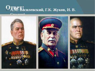 Ответ: А.М. Василевский, Г.К. Жуков, И. В. Сталин)