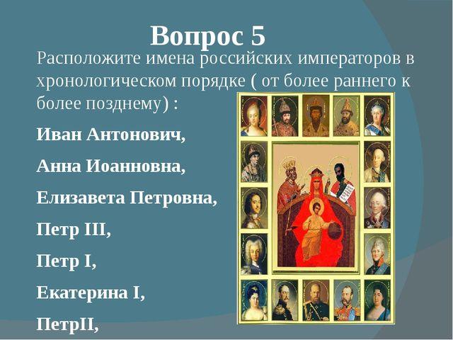 Вопрос 5 Расположите имена российских императоров в хронологическом порядке (...