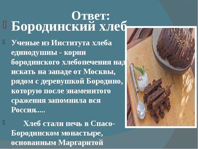 Ответ: Бородинскийхлеб Ученые из Института хлеба единодушны - корни бородин...