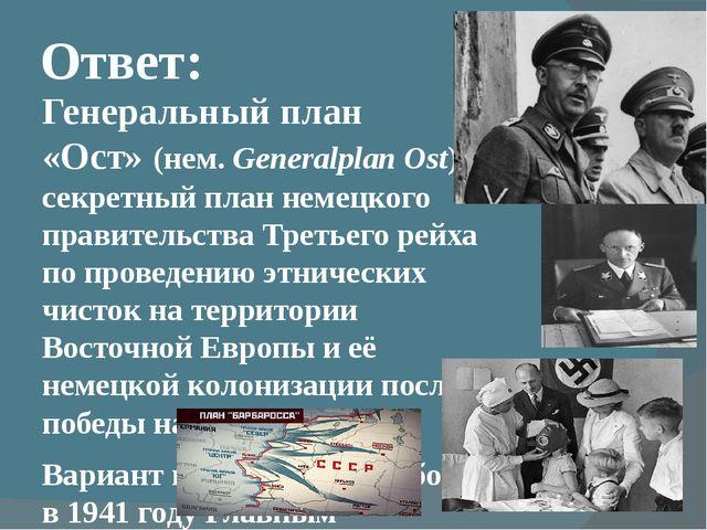 Ответ: Генеральный план «Ост»(нем.Generalplan Ost) —секретный план немецког...