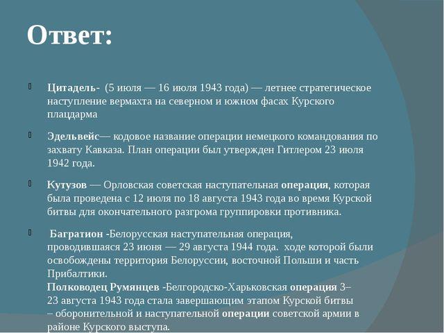 Ответ: Цитадель- (5 июля — 16 июля 1943 года) —летнее стратегическое наступл...