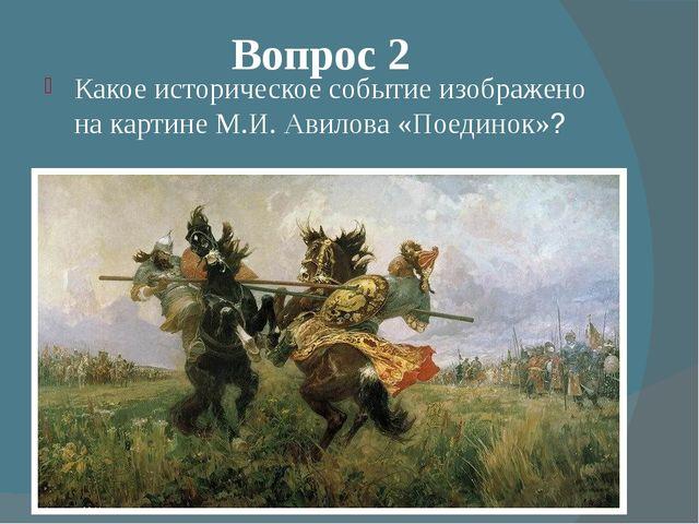 Вопрос 2 Какое историческое событие изображено на картине М.И. Авилова «Поеди...