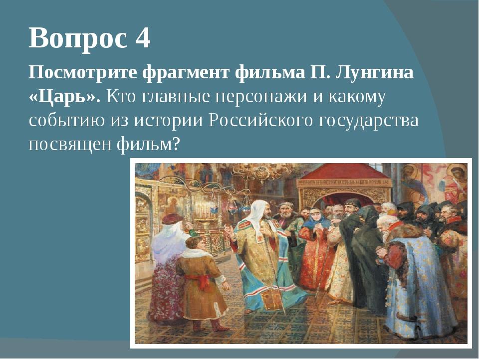 Вопрос 4 Посмотрите фрагмент фильма П. Лунгина «Царь». Кто главные персонажи...