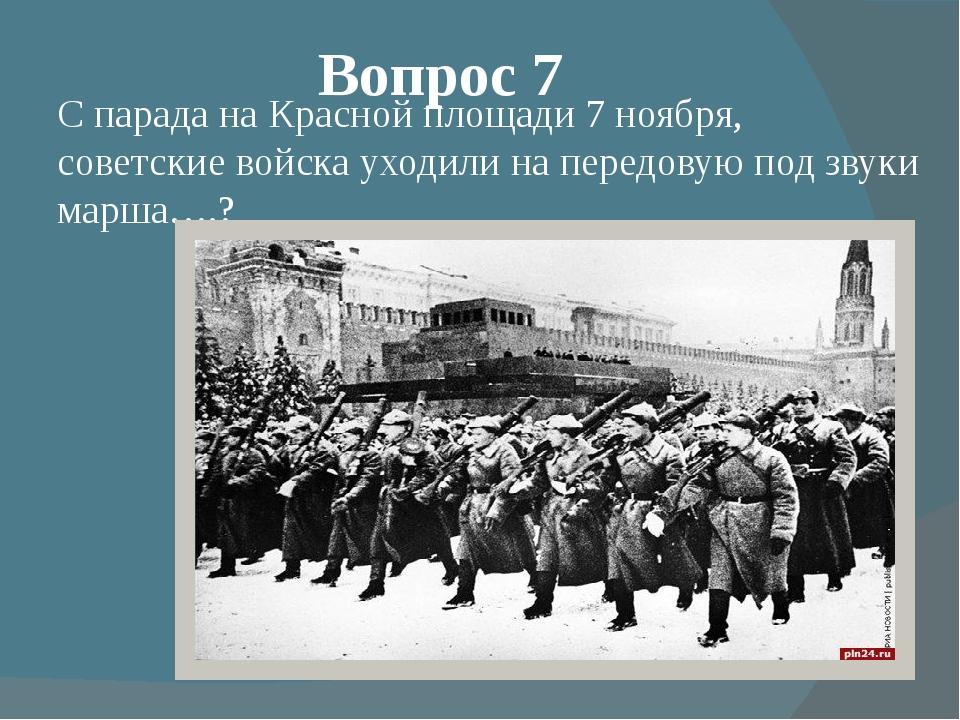 Вопрос 7 С парада на Красной площади 7 ноября, советские войска уходили на пе...