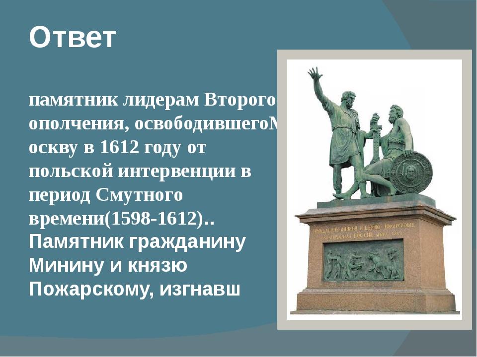 Ответ памятниклидерам Второго ополчения,освободившегоМосквув 1612 году от...