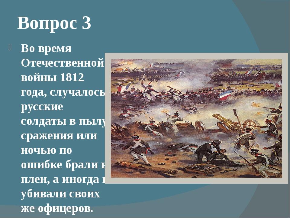 Вопрос 3 Во время Отечественной войны 1812 года, случалось, русские солдаты в...