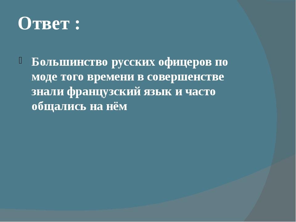 Ответ : Большинство русских офицеров по моде того времени в совершенстве знал...