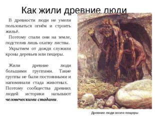 Как жили древние люди В древности люди не умели пользоваться огнём и строить