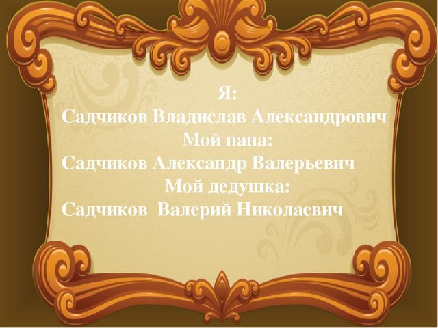 Я: Садчиков Владислав Александрович Мой папа: Садчиков Александр Валерьевич М...