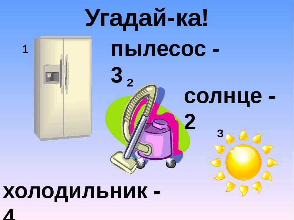 1 2 3 Угадай-ка! холодильник - 4 пылесос - 3 солнце - 2