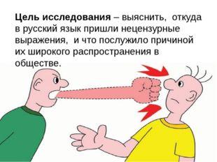Цель исследования – выяснить, откуда в русский язык пришли нецензурные выраже