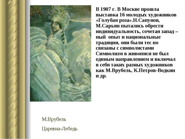 В 1907 г. В Москве прошла выставка 16 молодых художников «Голубая роза».Н.Сап...