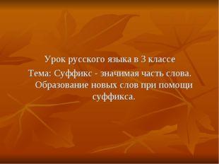 Урок русского языка в 3 классе Тема: Суффикс - значимая часть слова. Образов