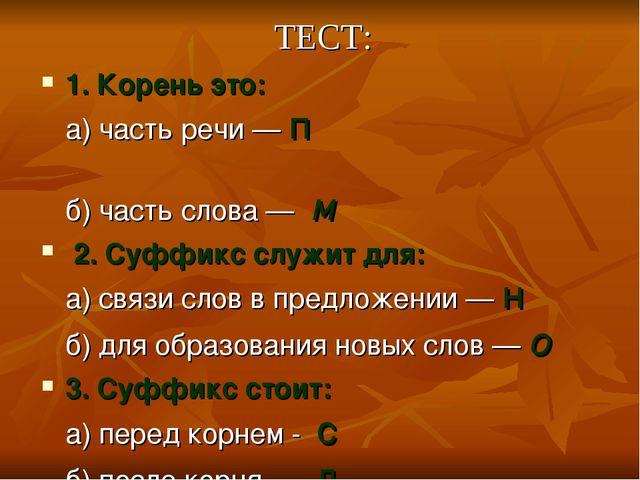 ТЕСТ: 1. Корень это: а) часть речи — п б) часть слова — м 2. Суффикс служит д...