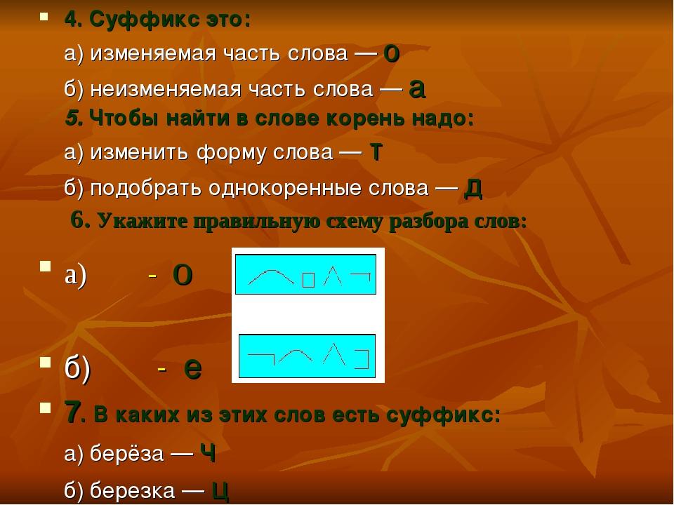 4. Суффикс это: а) изменяемая часть слова — о б) неизменяемая часть слова — а...