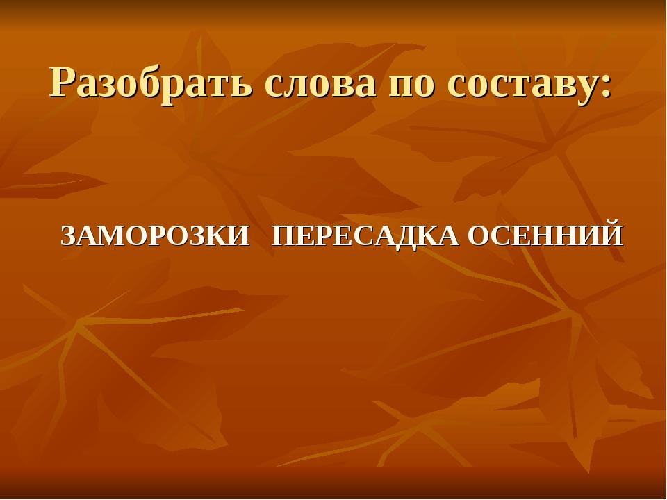 Разобрать слова по составу: ЗАМОРОЗКИ ПЕРЕСАДКА ОСЕННИЙ