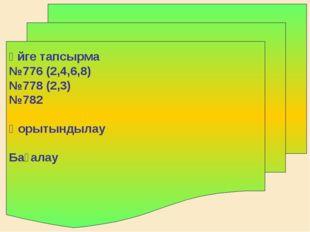 Үйге тапсырма №776 (2,4,6,8) №778 (2,3) №782 Қорытындылау Бағалау