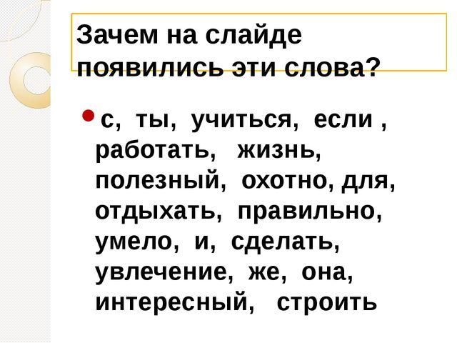Зачем на слайде появились эти слова? с, ты, учиться, если , работать, жизнь,...