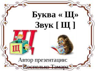 Буква « Щ» Звук [ Щ ] Автор презентации: Поспелько Тамара Валериевна