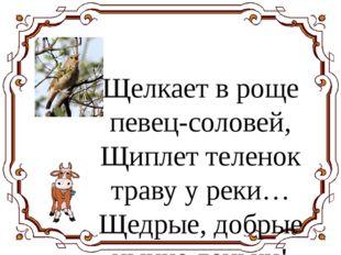 Щелкает в роще певец-соловей, Щиплет теленок траву у реки… Щедрые, добрые ны