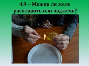 4.9 – Можно ли желе расплавить или поджечь? У нас ничего не получилось – желе