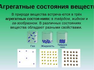 Агрегатные состояния веществ В природе вещества встречаются в трёх агрегатны
