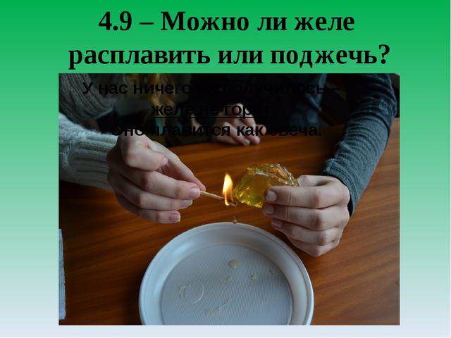 4.9 – Можно ли желе расплавить или поджечь? У нас ничего не получилось – желе...