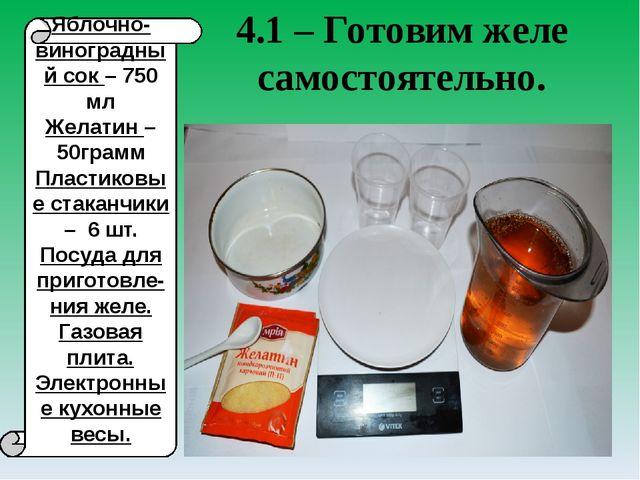 4.1 – Готовим желе самостоятельно. Яблочно-виноградный сок – 750 мл Желатин –...