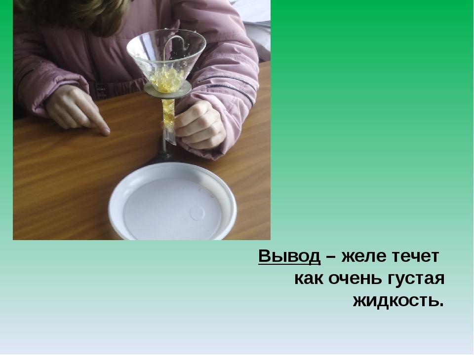 Вывод – желе течет как очень густая жидкость.