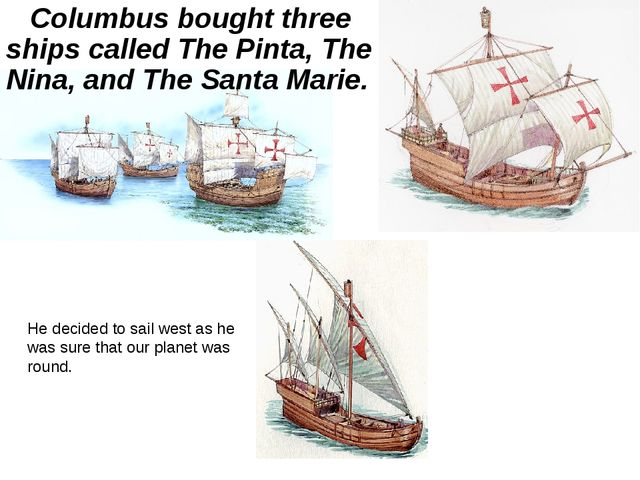 Columbus bought three ships called The Pinta, The Nina, and The Santa Marie....