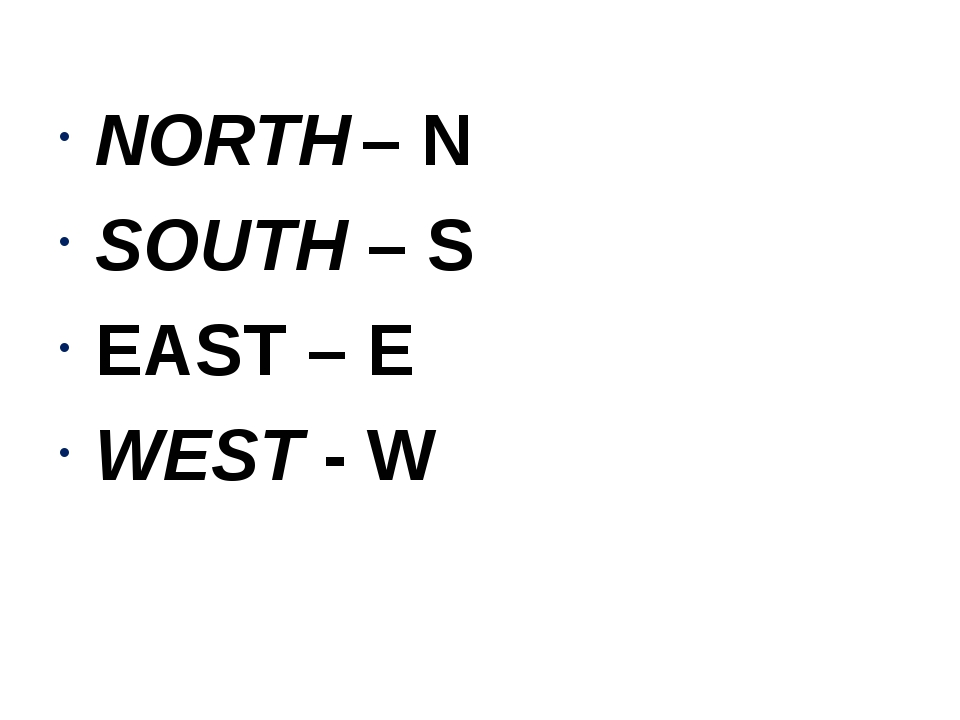 NORTH – N SOUTH – S EAST – E WEST - W