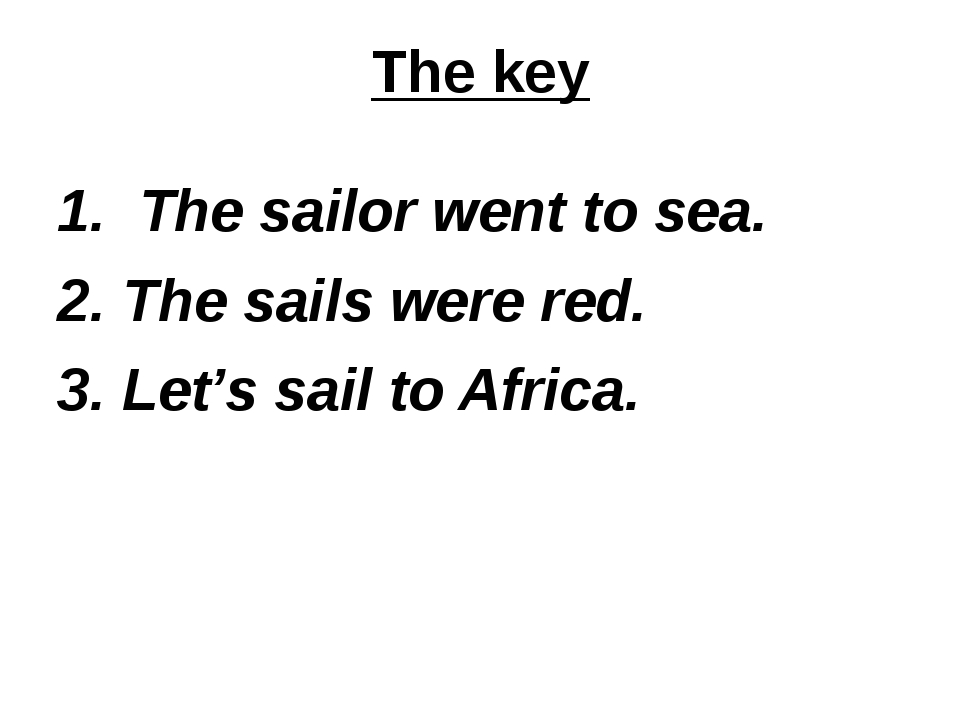 The key 1. The sailor went to sea. 2. The sails were red. 3. Let's sail to Af...