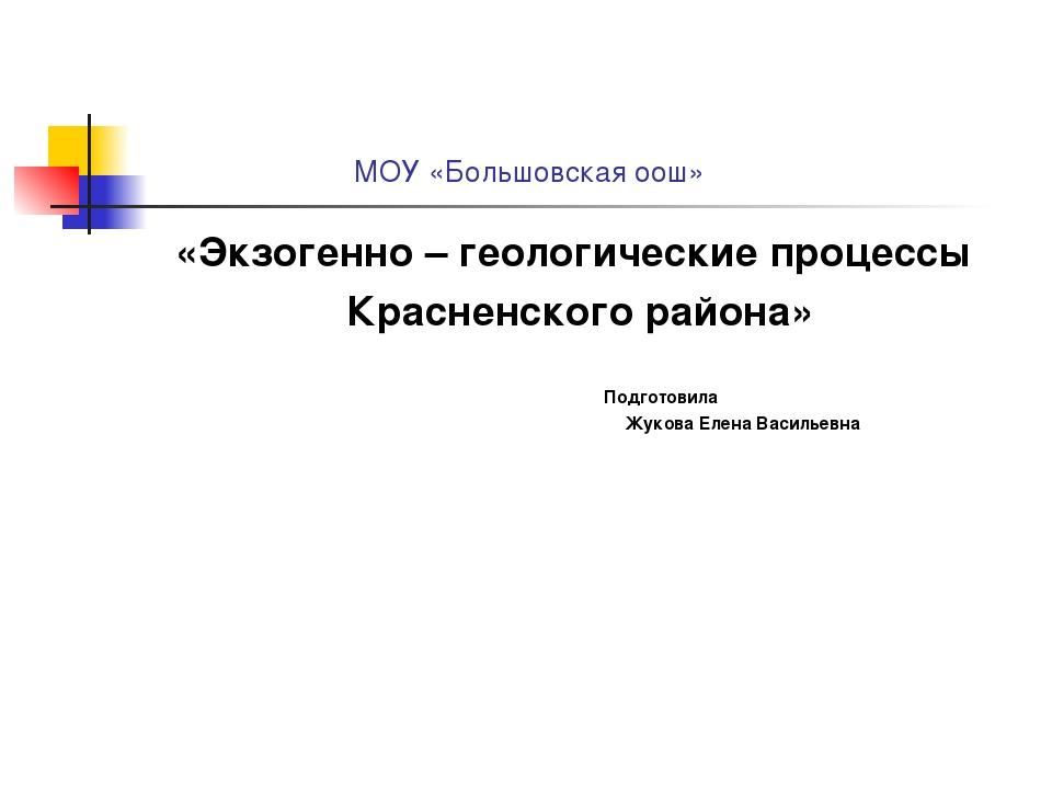МОУ «Большовская оош» «Экзогенно – геологические процессы Красненского район...