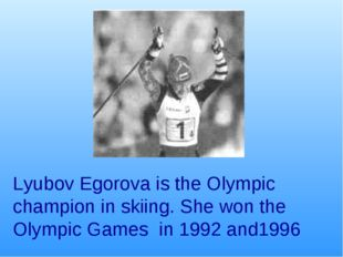 Lyubov Egorova is the Olympic champion in skiing. She won the Olympic Games i