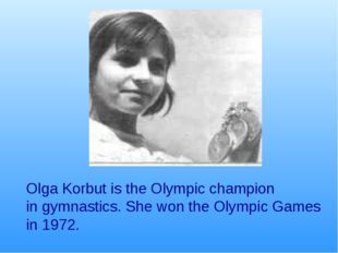 Olga Korbut is the Olympic champion in gymnastics. She won the Olympic Games
