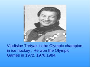 Vladislav Tretyak is the Olympic champion in ice hockey . He won the Olympic