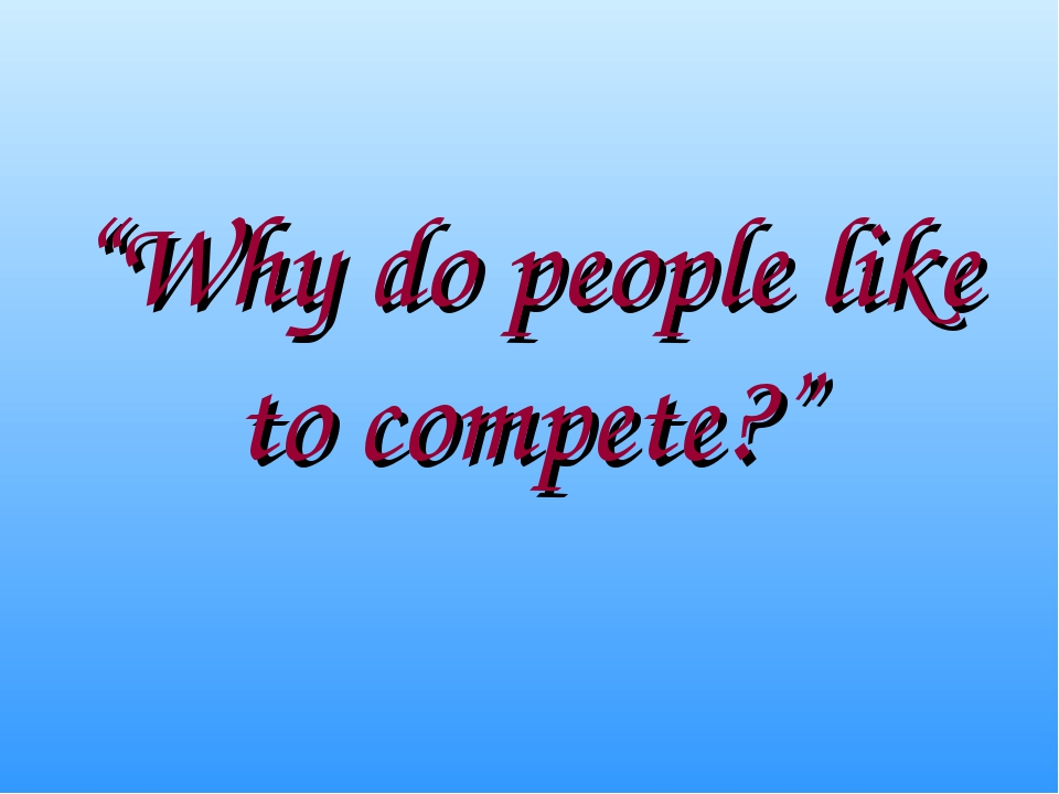 """Why do people like to compete?"""